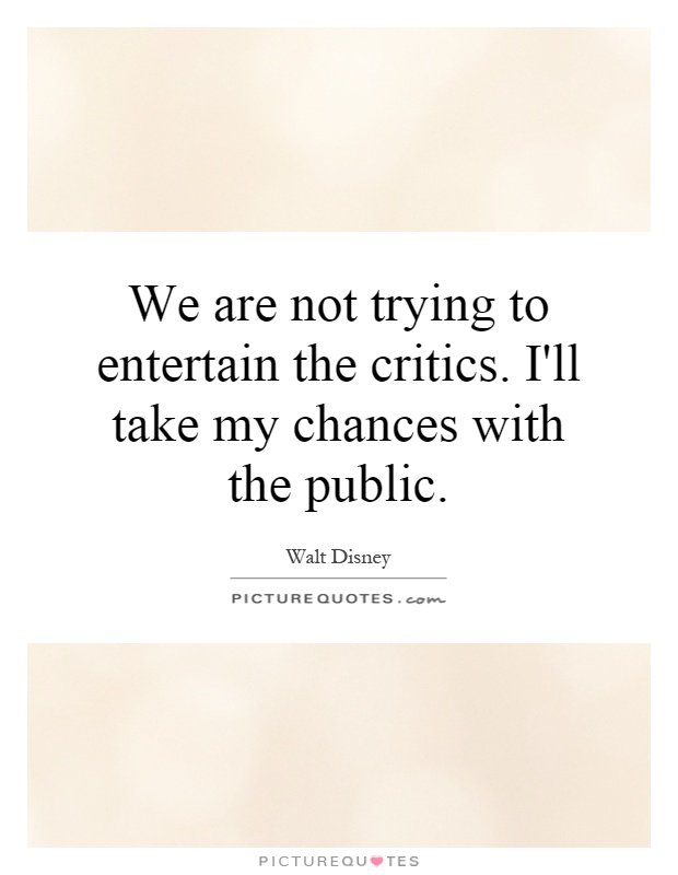 We are not trying to entertain the critics. I'll take my chances with the public Picture Quote #1
