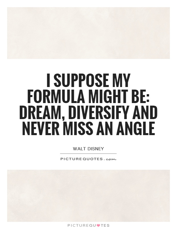 I suppose my formula might be: dream, diversify and never miss an angle Picture Quote #1