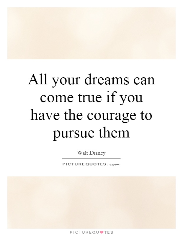 All your dreams can come true if you have the courage to pursue them Picture Quote #1