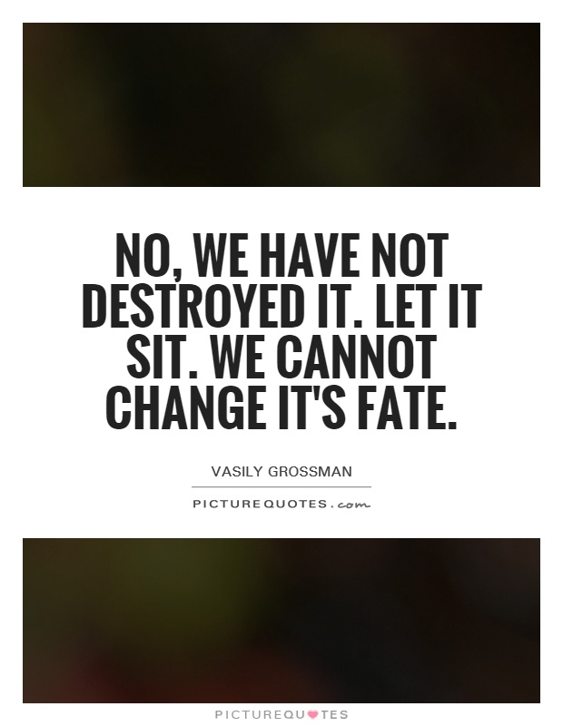 No, we have not destroyed it. Let it sit. We cannot change it's fate Picture Quote #1