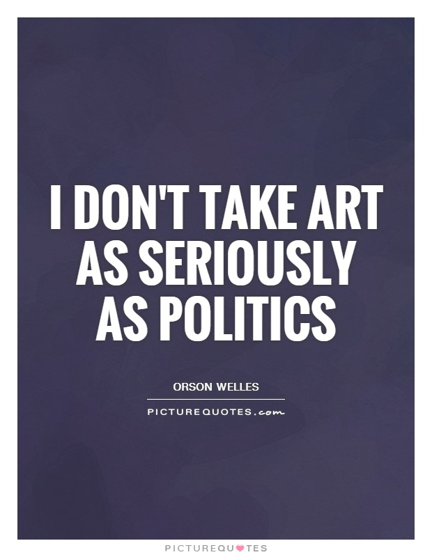 I don't take art as seriously as politics Picture Quote #1