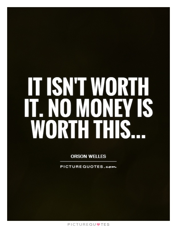 It isn't worth it. No money is worth this Picture Quote #1