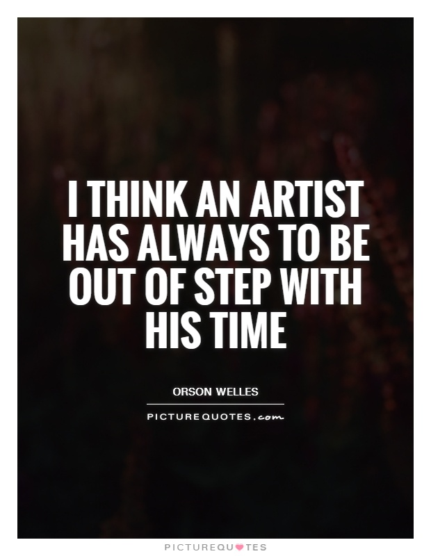 I think an artist has always to be out of step with his time Picture Quote #1