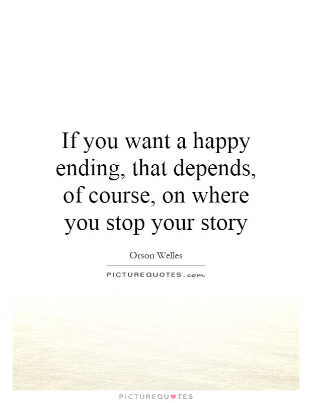 If you want a happy ending, that depends, of course, on where you stop your story Picture Quote #1
