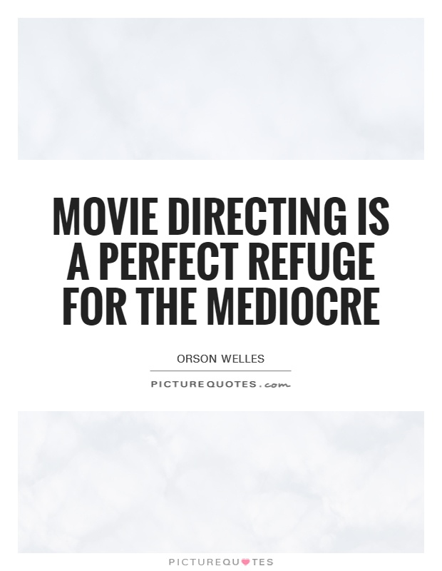 Movie directing is a perfect refuge for the mediocre Picture Quote #1