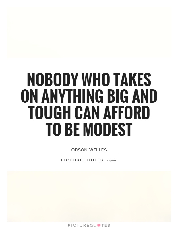 Nobody who takes on anything big and tough can afford to be modest Picture Quote #1