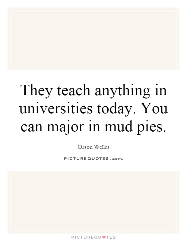 They teach anything in universities today. You can major in mud pies Picture Quote #1