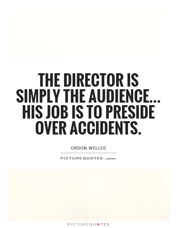 The director is simply the audience... His job is to preside over accidents Picture Quote #1