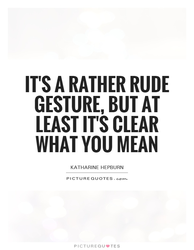 It's a rather rude gesture, but at least it's clear what you mean Picture Quote #1