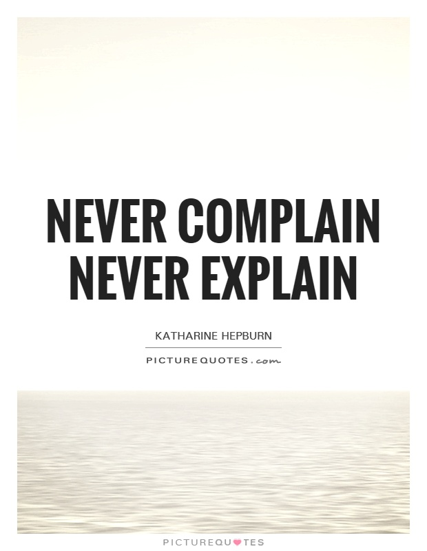 Never complain Never explain Picture Quote #1