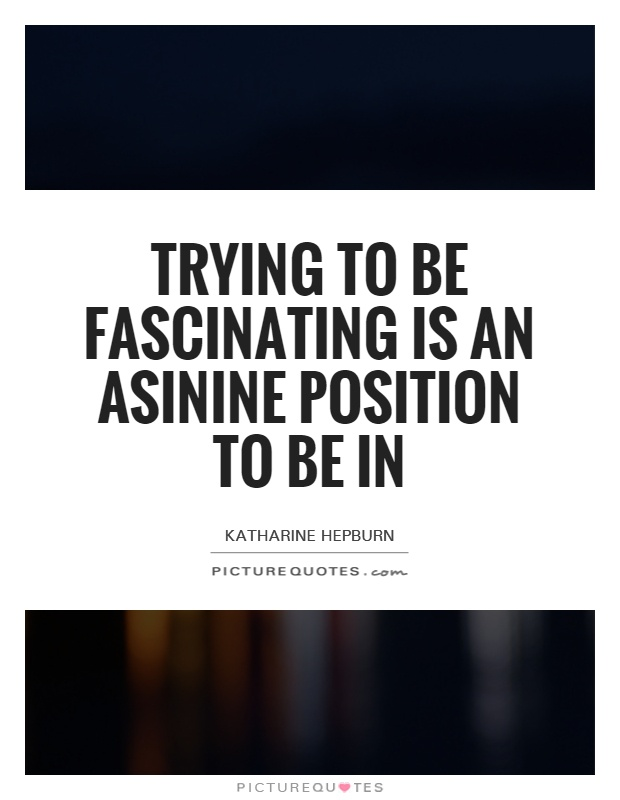 Trying to be fascinating is an asinine position to be in Picture Quote #1