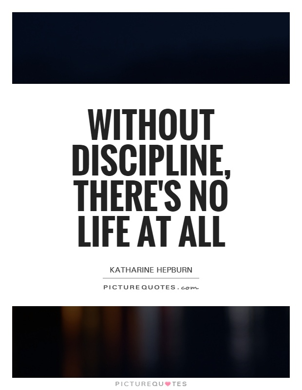 Without discipline, there's no life at all Picture Quote #1