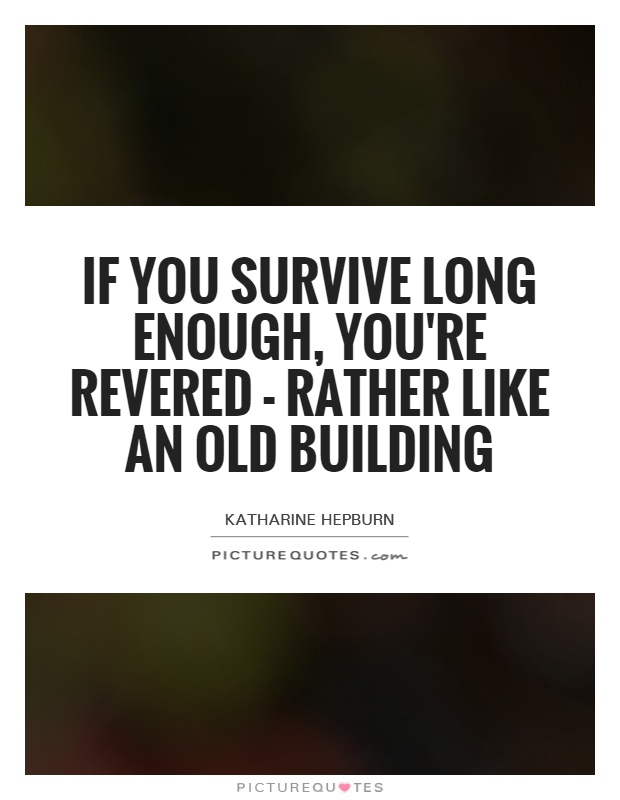 If you survive long enough, you're revered - rather like an old building Picture Quote #1