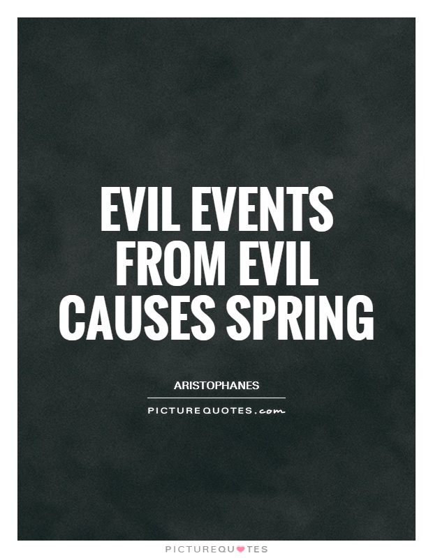 Evil events from evil causes spring Picture Quote #1