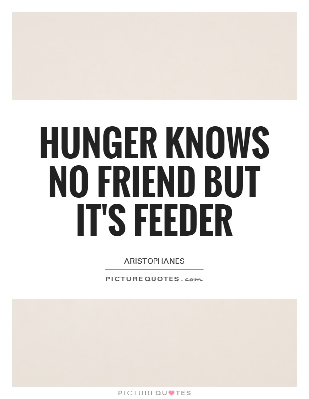 Hunger knows no friend but it's feeder Picture Quote #1