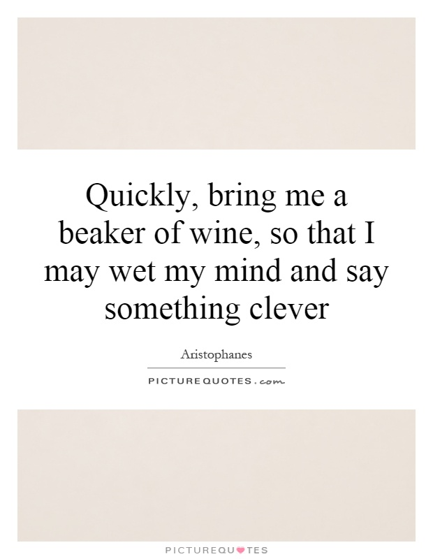 Quickly, bring me a beaker of wine, so that I may wet my mind and say something clever Picture Quote #1