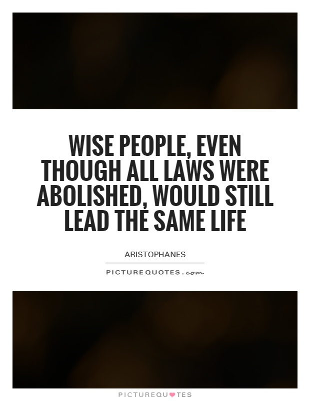Wise people, even though all laws were abolished, would still lead the same life Picture Quote #1