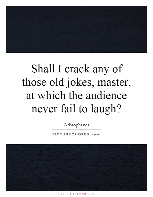 Shall I crack any of those old jokes, master, at which the audience never fail to laugh? Picture Quote #1