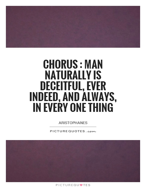 Chorus : Man naturally is deceitful, ever indeed, and always, in every one thing Picture Quote #1