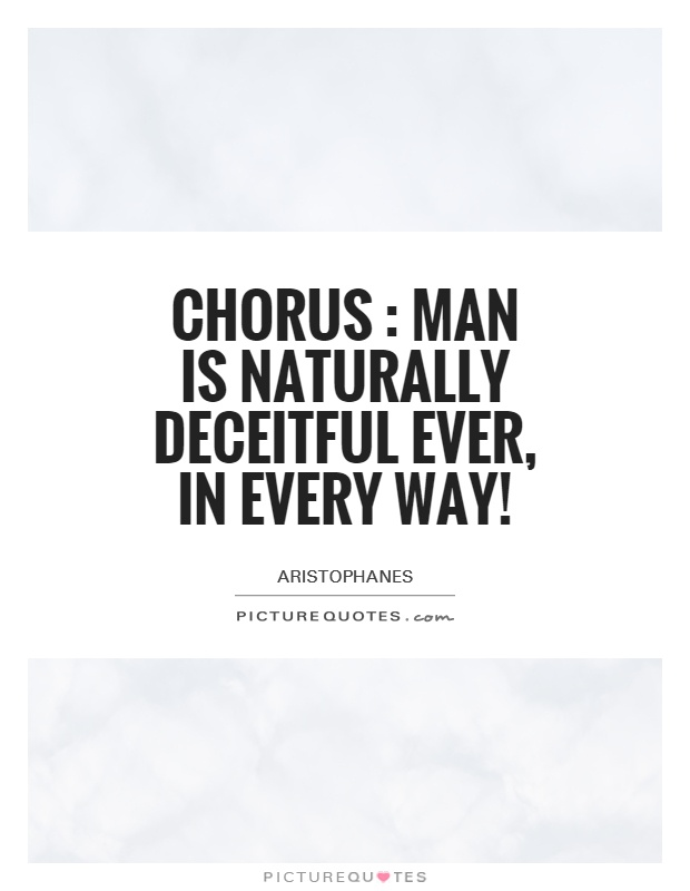 Chorus : Man is naturally deceitful ever, in every way! Picture Quote #1