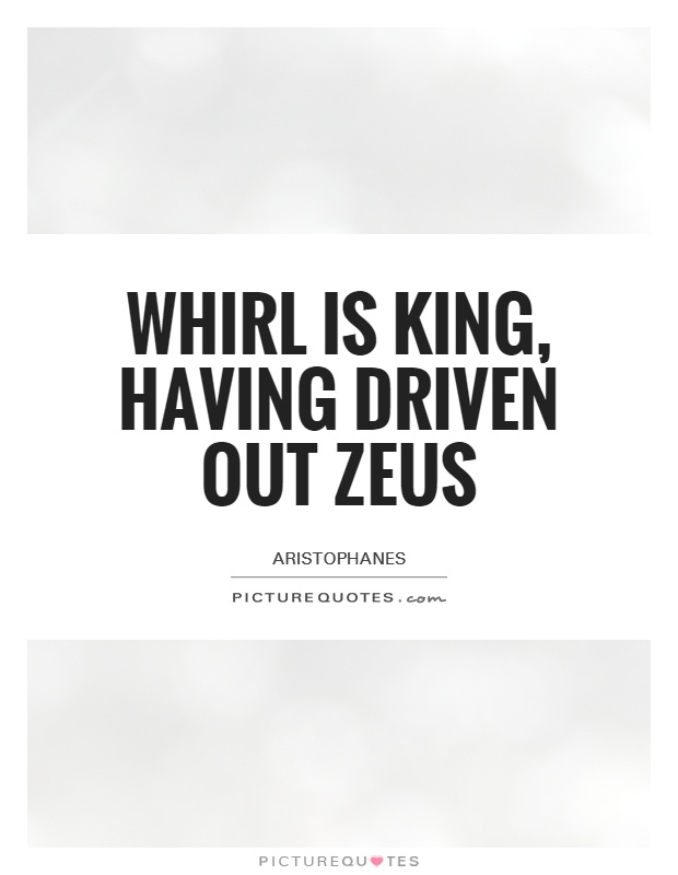 Whirl is King, having driven out Zeus Picture Quote #1