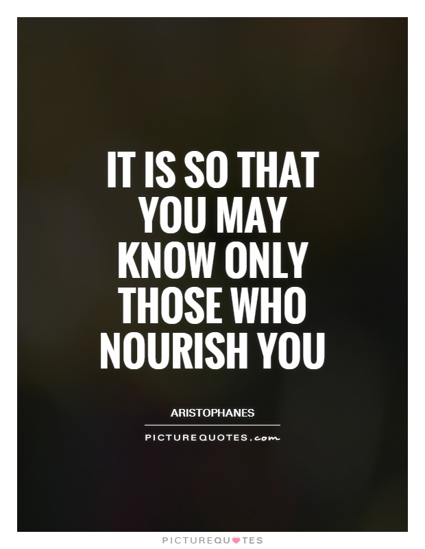 It is so that you may know only those who nourish you Picture Quote #1