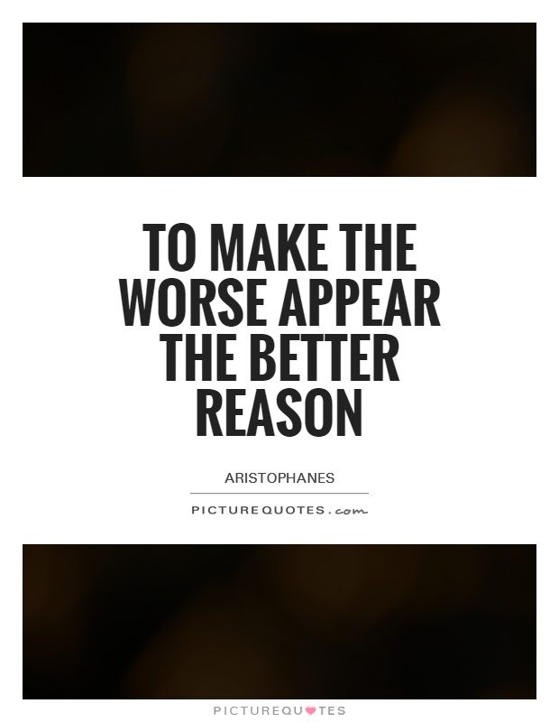 To make the worse appear the better reason Picture Quote #1