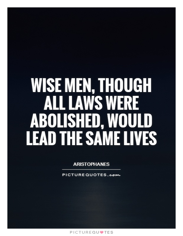 Wise men, though all laws were abolished, would lead the same lives Picture Quote #1