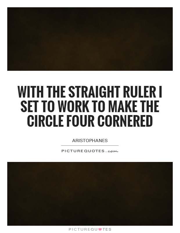 With the straight ruler I set to work to make the circle four cornered Picture Quote #1