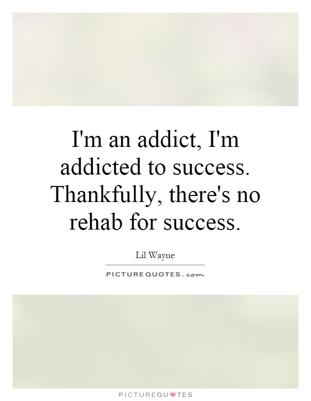 I'm an addict, I'm addicted to success. Thankfully, there's no rehab for success Picture Quote #1