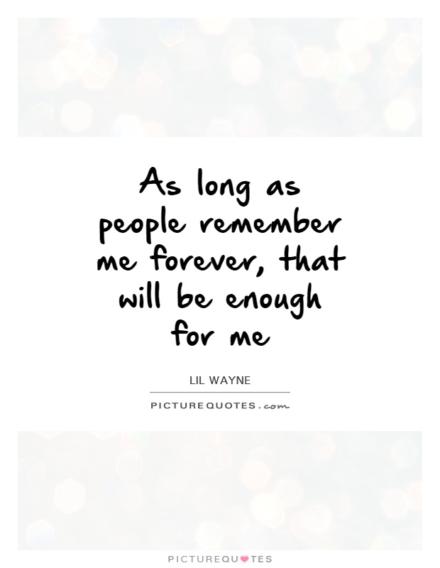 As long as people remember me forever, that will be enough for me Picture Quote #1
