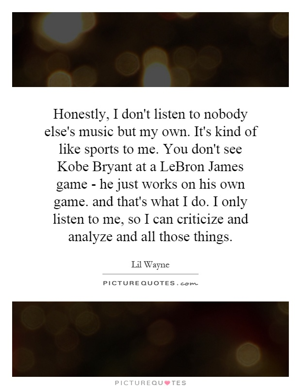 Honestly, I don't listen to nobody else's music but my own. It's kind of like sports to me. You don't see Kobe Bryant at a LeBron James game - he just works on his own game. and that's what I do. I only listen to me, so I can criticize and analyze and all those things Picture Quote #1