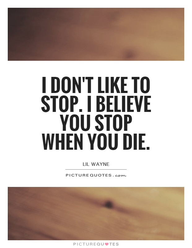 I don't like to stop. I believe you stop when you die Picture Quote #1