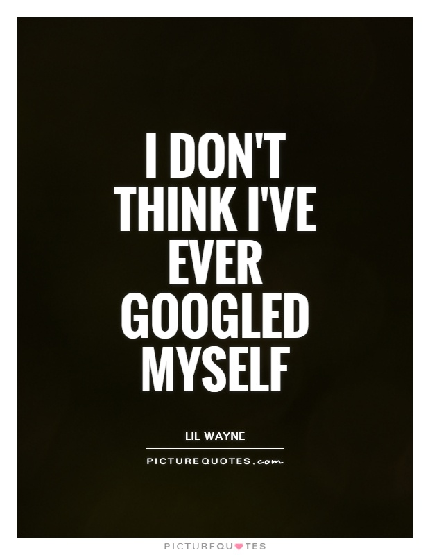 I don't think I've ever googled myself Picture Quote #1