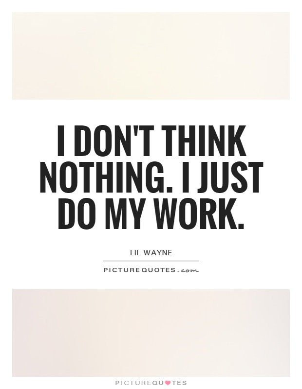 I don't think nothing. I just do my work Picture Quote #1