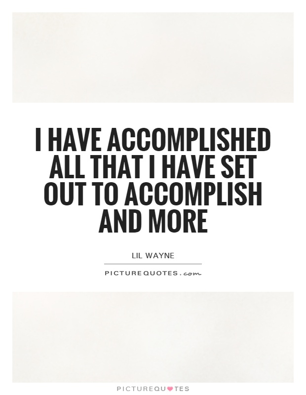 I have accomplished all that I have set out to accomplish and more Picture Quote #1