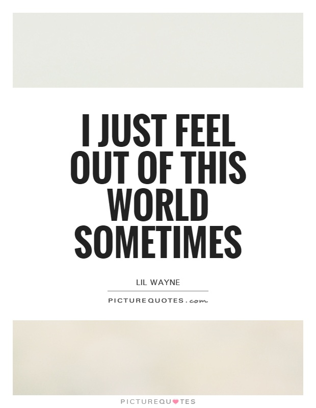 I just feel out of this world sometimes Picture Quote #1