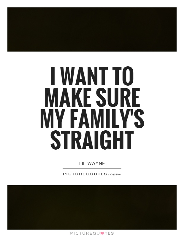 I want to make sure my family's straight Picture Quote #1