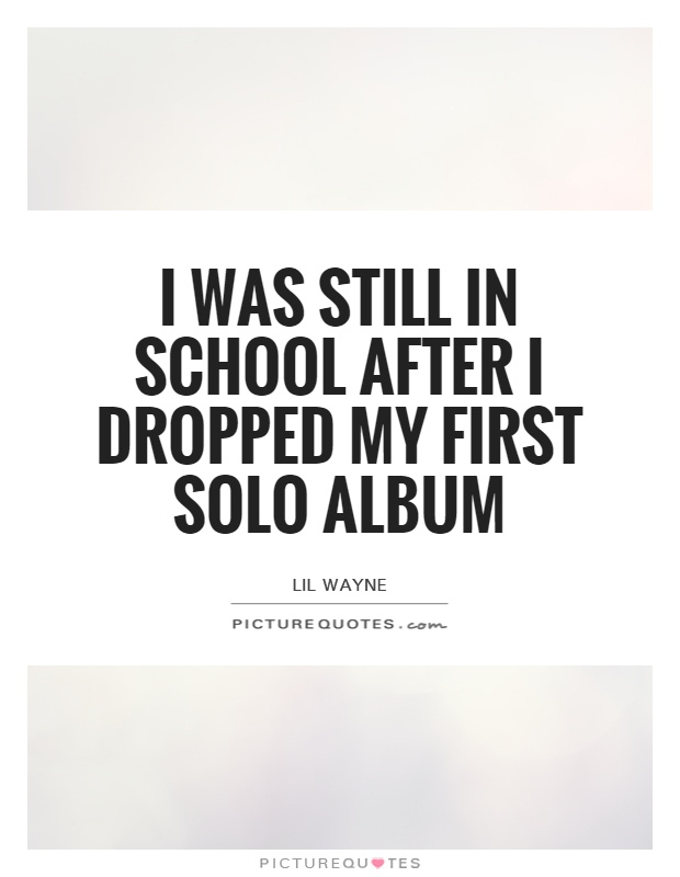 I was still in school after I dropped my first solo album Picture Quote #1