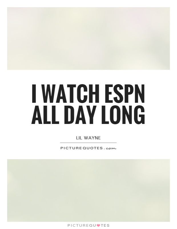 I watch ESPN all day long Picture Quote #1