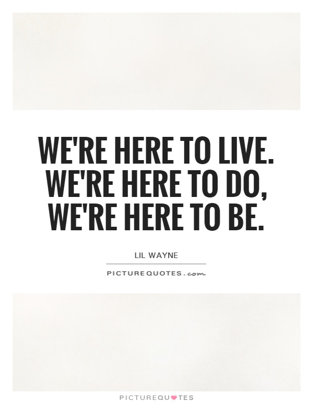 We're here to live. We're here to do, we're here to be Picture Quote #1