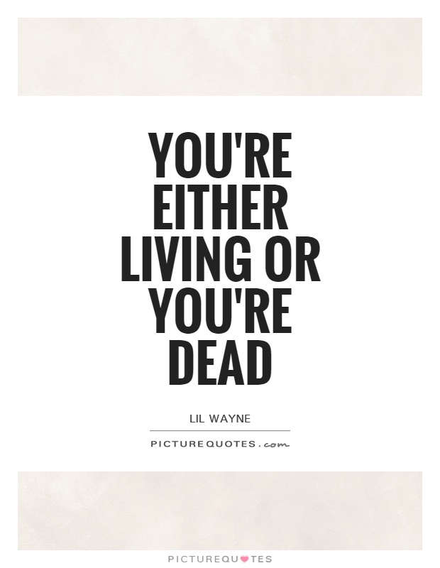 You're either living or you're dead Picture Quote #1
