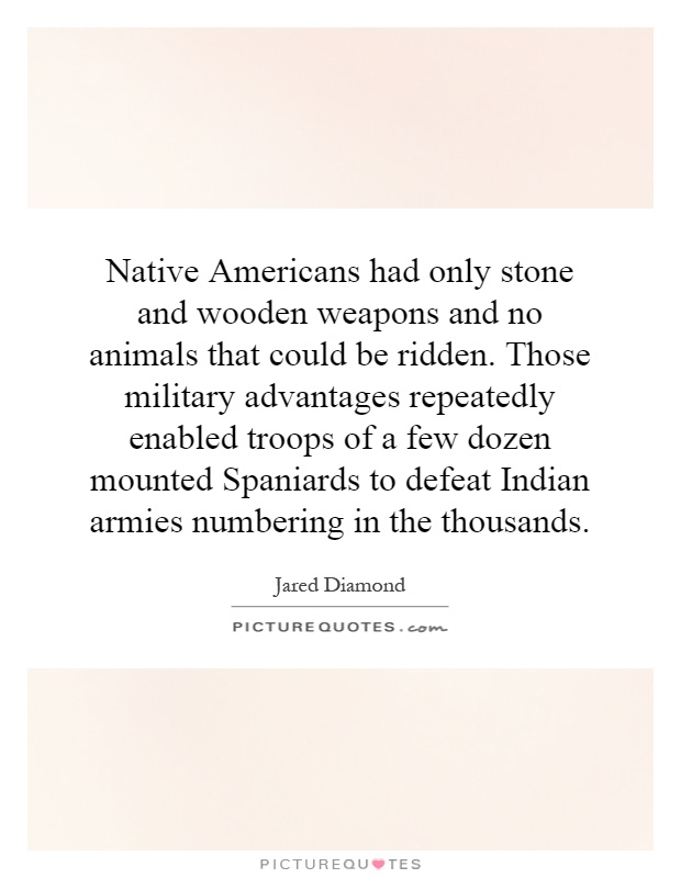Native Americans had only stone and wooden weapons and no animals that could be ridden. Those military advantages repeatedly enabled troops of a few dozen mounted Spaniards to defeat Indian armies numbering in the thousands Picture Quote #1