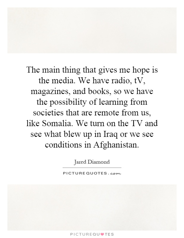 The main thing that gives me hope is the media. We have radio, tV, magazines, and books, so we have the possibility of learning from societies that are remote from us, like Somalia. We turn on the TV and see what blew up in Iraq or we see conditions in Afghanistan Picture Quote #1