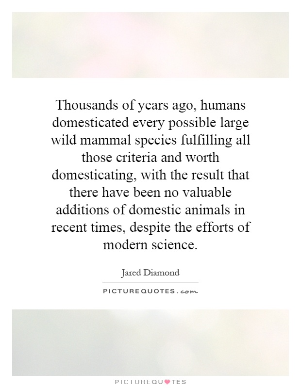 Thousands of years ago, humans domesticated every possible large wild mammal species fulfilling all those criteria and worth domesticating, with the result that there have been no valuable additions of domestic animals in recent times, despite the efforts of modern science Picture Quote #1
