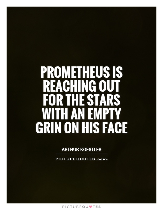Prometheus is reaching out for the stars with an empty grin on his face Picture Quote #1