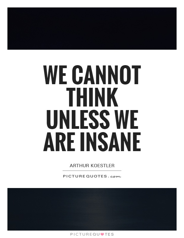 We cannot think unless we are insane Picture Quote #1