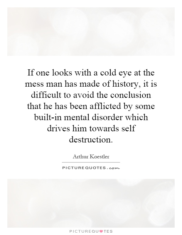 If one looks with a cold eye at the mess man has made of history, it is difficult to avoid the conclusion that he has been afflicted by some built-in mental disorder which drives him towards self destruction Picture Quote #1
