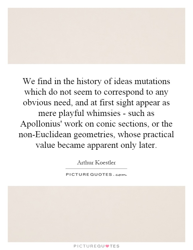 We find in the history of ideas mutations which do not seem to correspond to any obvious need, and at first sight appear as mere playful whimsies - such as Apollonius' work on conic sections, or the non-Euclidean geometries, whose practical value became apparent only later Picture Quote #1