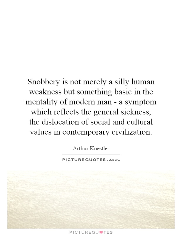 Snobbery is not merely a silly human weakness but something basic in the mentality of modern man - a symptom which reflects the general sickness, the dislocation of social and cultural values in contemporary civilization Picture Quote #1